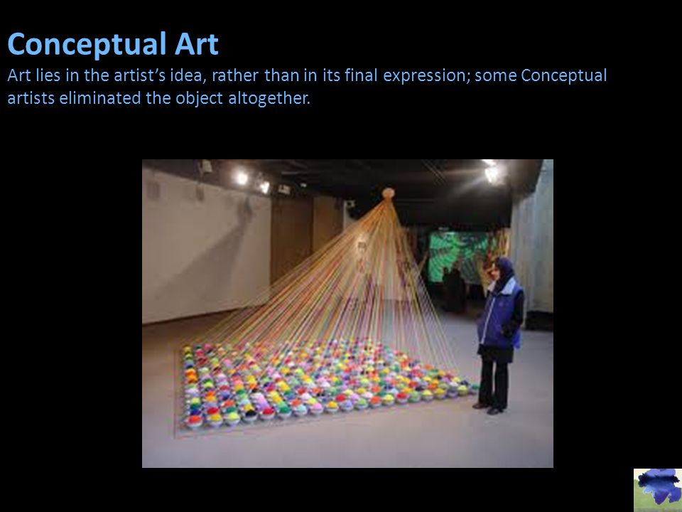 Conceptual Art Art lies in the artists idea, rather than in its final expression; some Conceptual artists eliminated the object altogether.