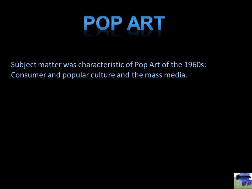 Subject matter was characteristic of Pop Art of the 1960s: Consumer and popular culture and the mass media.