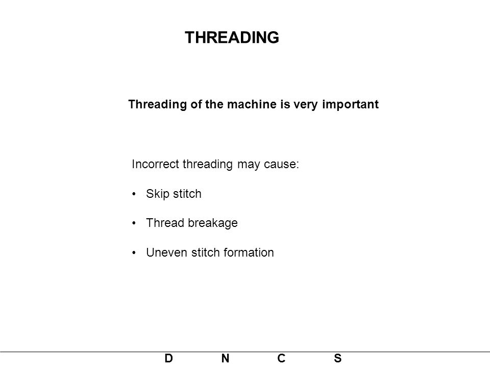 D N C S Incorrect threading may cause: Skip stitch Thread breakage Uneven stitch formation Threading of the machine is very important THREADING