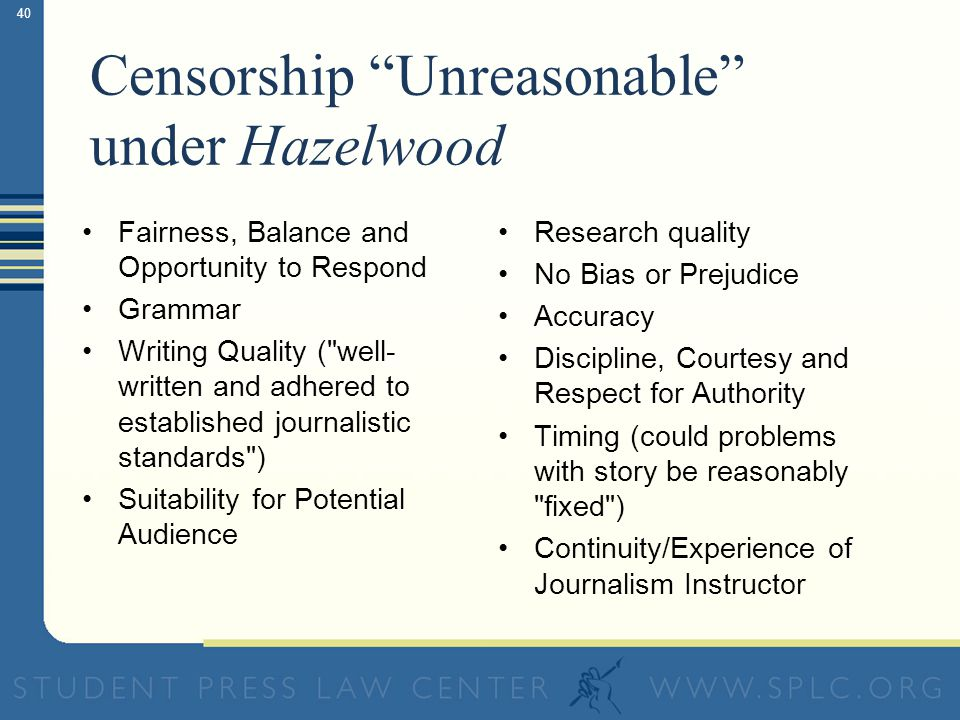 40 Censorship Unreasonable under Hazelwood Fairness, Balance and Opportunity to Respond Grammar Writing Quality ( well- written and adhered to established journalistic standards ) Suitability for Potential Audience Research quality No Bias or Prejudice Accuracy Discipline, Courtesy and Respect for Authority Timing (could problems with story be reasonably fixed ) Continuity/Experience of Journalism Instructor