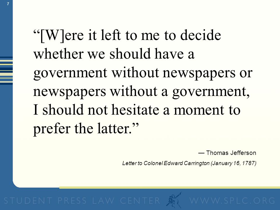7 [W]ere it left to me to decide whether we should have a government without newspapers or newspapers without a government, I should not hesitate a moment to prefer the latter.