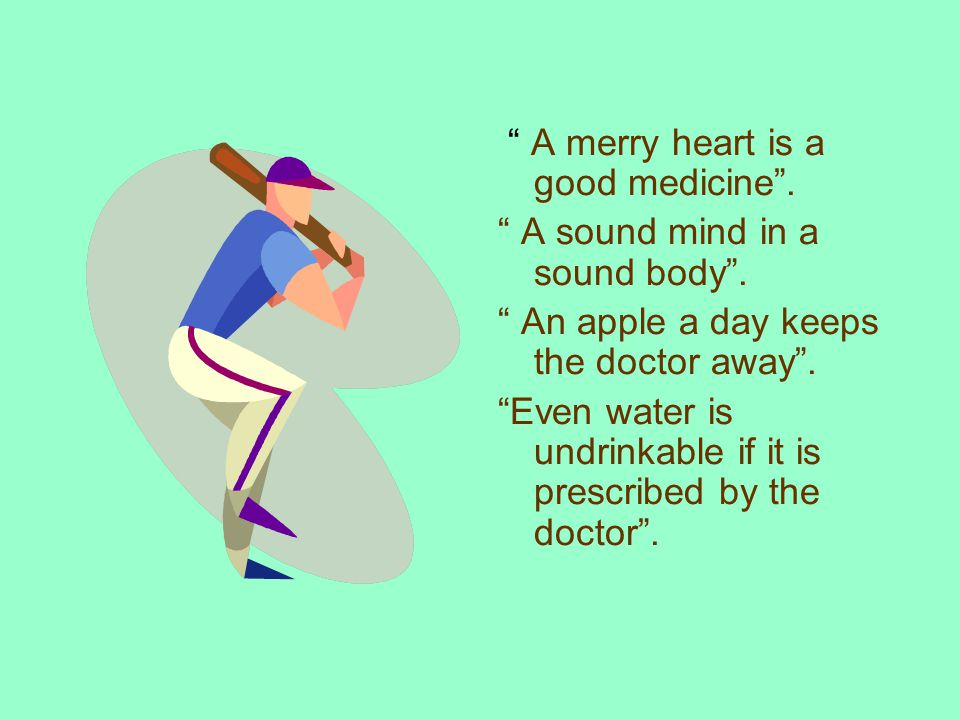 A merry heart is a good medicine. A sound mind in a sound body.