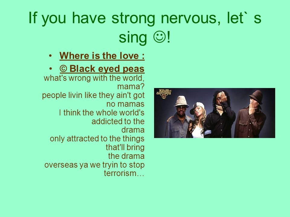 If you have strong nervous, let` s sing .