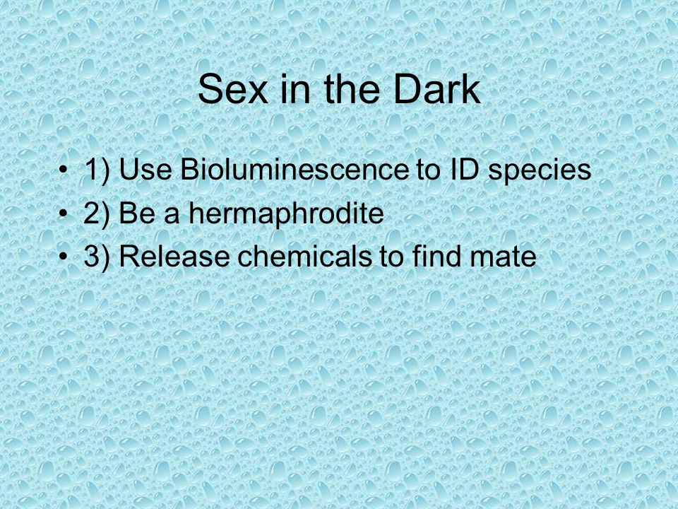 Sex in the Dark 1) Use Bioluminescence to ID species 2) Be a hermaphrodite 3) Release chemicals to find mate