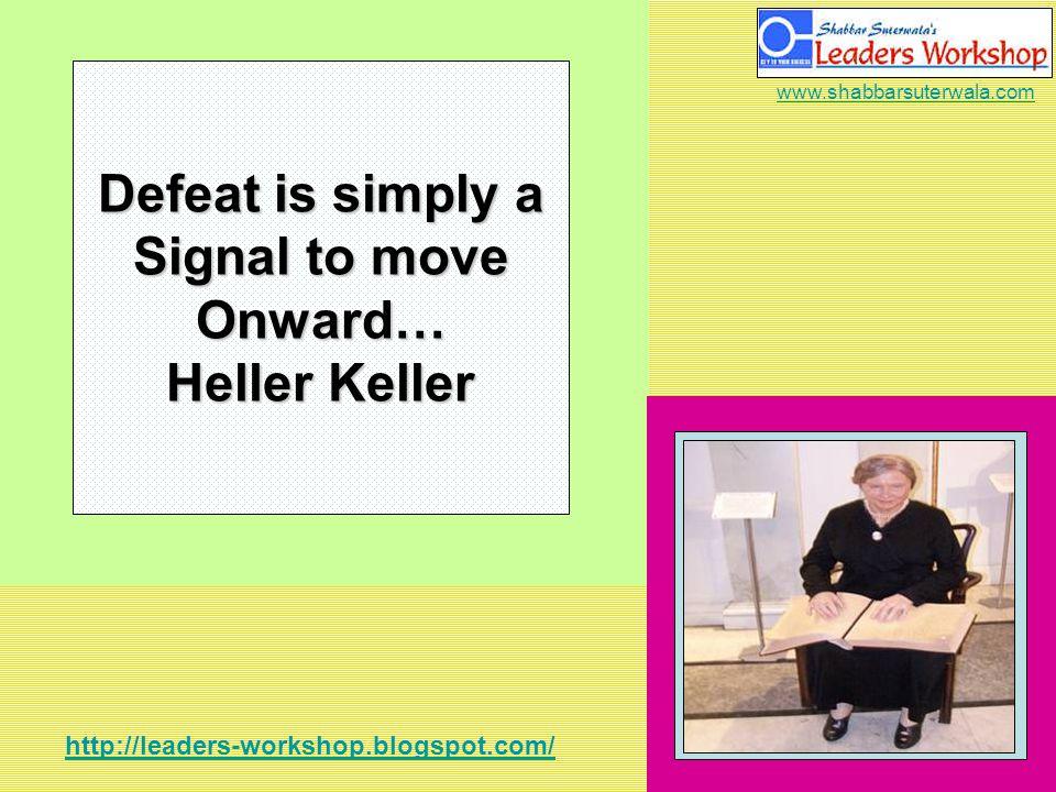 http://leaders-workshop.blogspot.com/ www.shabbarsuterwala.com Defeat is simply a Signal to move Onward… Heller Keller