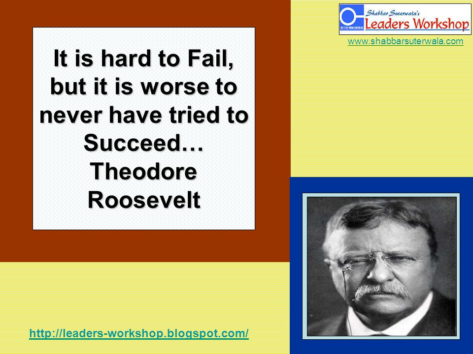 http://leaders-workshop.blogspot.com/ www.shabbarsuterwala.com It is hard to Fail, but it is worse to never have tried to Succeed… Theodore Roosevelt