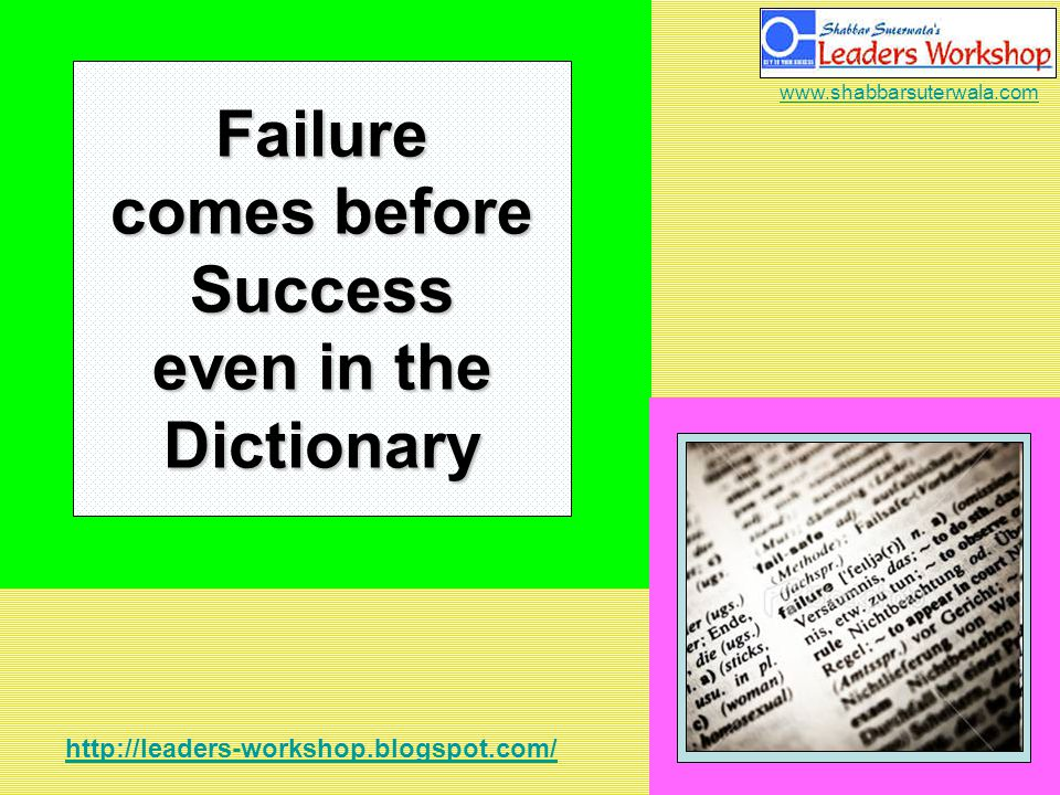 http://leaders-workshop.blogspot.com/ www.shabbarsuterwala.com Failure comes before Success even in the Dictionary