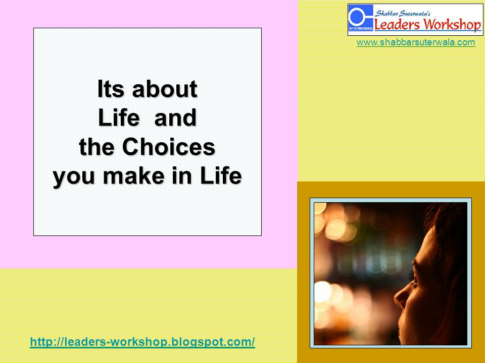 http://leaders-workshop.blogspot.com/ www.shabbarsuterwala.com Its about Life and the Choices you make in Life