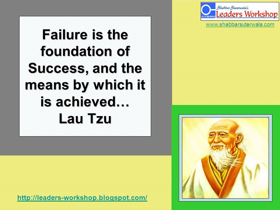 http://leaders-workshop.blogspot.com/ www.shabbarsuterwala.com Failure is the foundation of Success, and the means by which it is achieved… Lau Tzu