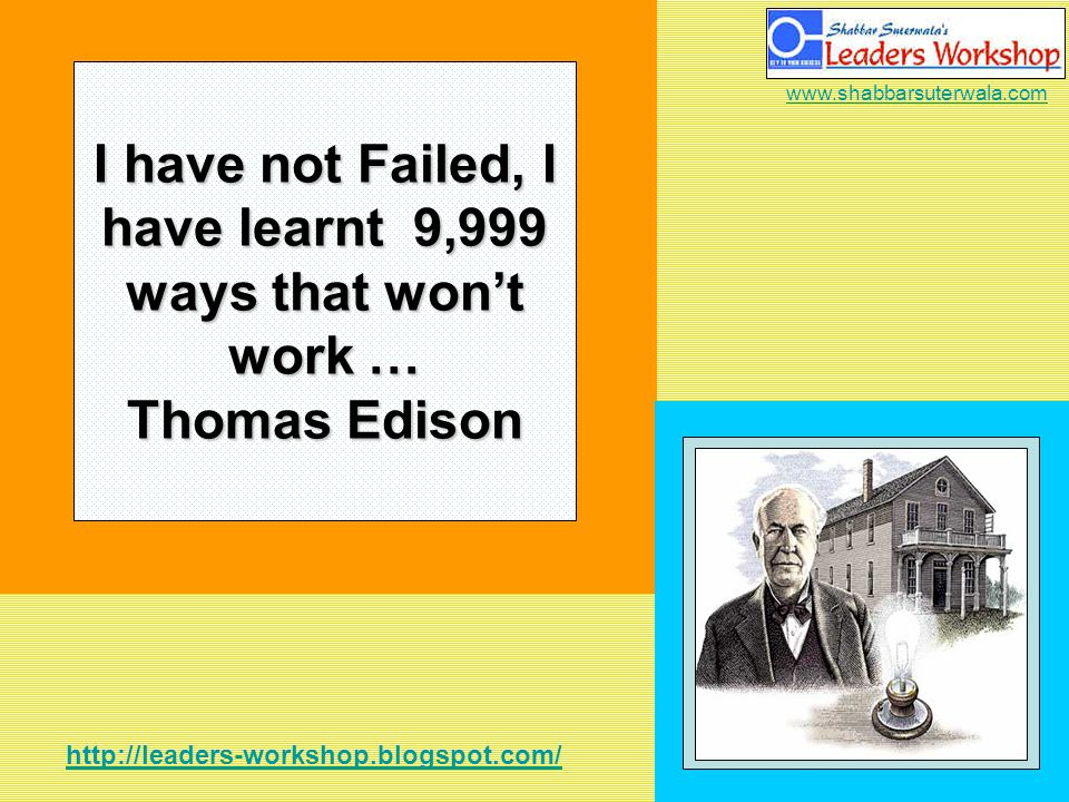 http://leaders-workshop.blogspot.com/ www.shabbarsuterwala.com I have not Failed, I have learnt 9,999 ways that wont work … Thomas Edison