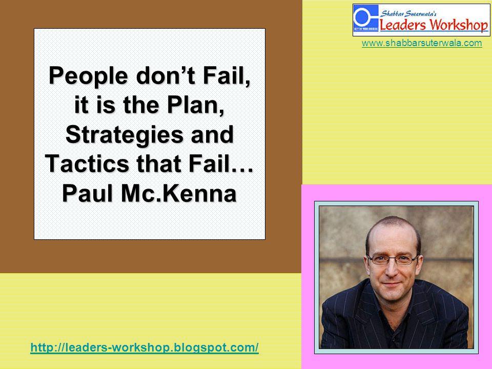 http://leaders-workshop.blogspot.com/ www.shabbarsuterwala.com People dont Fail, it is the Plan, Strategies and Tactics that Fail… Paul Mc.Kenna