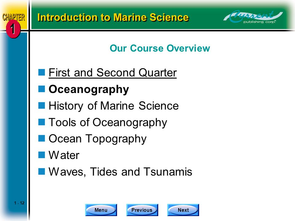 MenuPreviousNext Our Course Overview nFirst and Second Quarter nOceanography nHistory of Marine Science nTools of Oceanography nOcean Topography nWater nWaves, Tides and Tsunamis