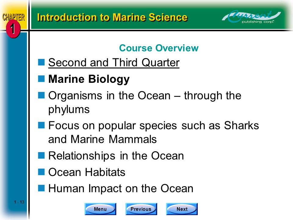 MenuPreviousNext Course Overview nSecond and Third Quarter nMarine Biology nOrganisms in the Ocean – through the phylums nFocus on popular species such as Sharks and Marine Mammals nRelationships in the Ocean nOcean Habitats nHuman Impact on the Ocean