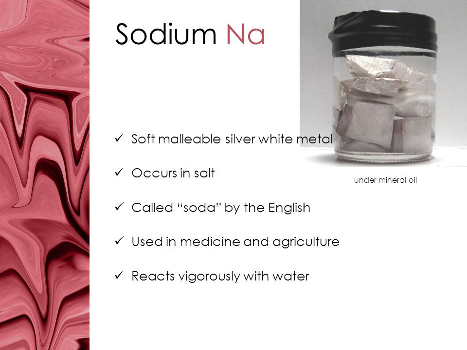 Sodium Na Soft malleable silver white metal Occurs in salt Called soda by the English Used in medicine and agriculture Reacts vigorously with water un