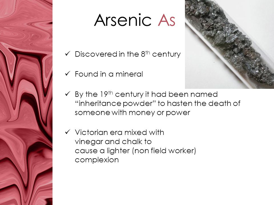 Arsenic As Discovered in the 8 th century Found in a mineral By the 19 th century it had been named inheritance powder to hasten the death of someone