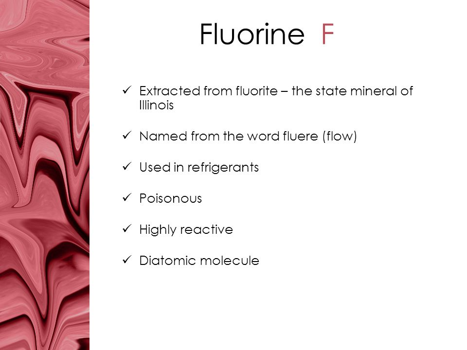 Fluorine F Extracted from fluorite – the state mineral of Illinois Named from the word fluere (flow) Used in refrigerants Poisonous Highly reactive Di
