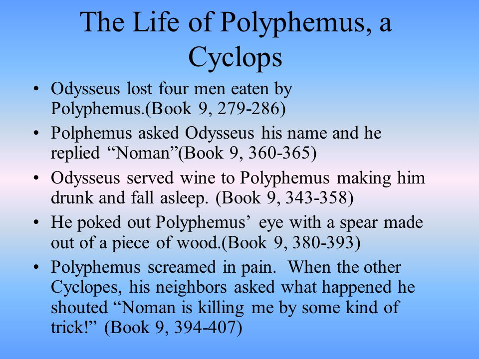 The Life of Polyphemus, a Cyclops Polyphemus, a giant with one eye. Parents: Poseidon God of the sea, and Thoosa, a nymph Cyclops comes from a Greek w
