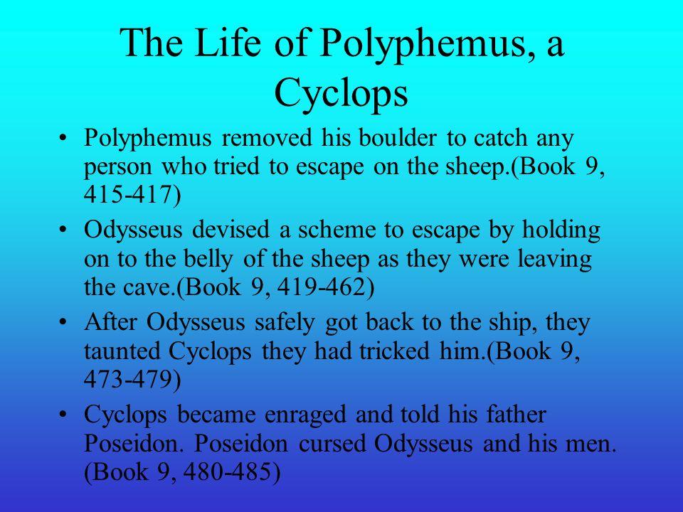 The Life of Polyphemus, a Cyclops Odysseus lost four men eaten by Polyphemus.(Book 9, 279-286) Polphemus asked Odysseus his name and he replied Noman(