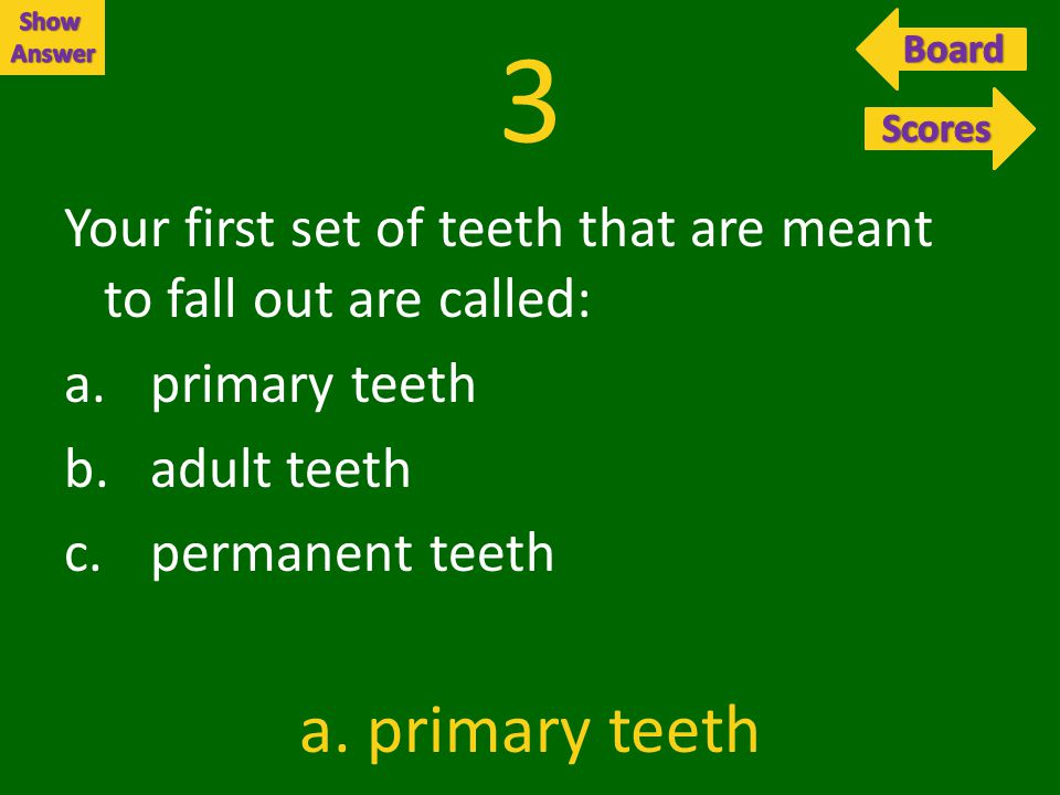 3 Your first set of teeth that are meant to fall out are called: a.primary teeth b.adult teeth c.permanent teeth a.