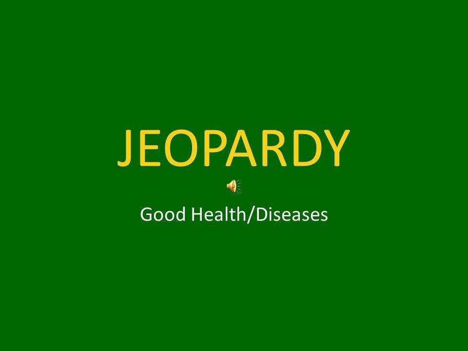 JEOPARDY Good Health/Diseases