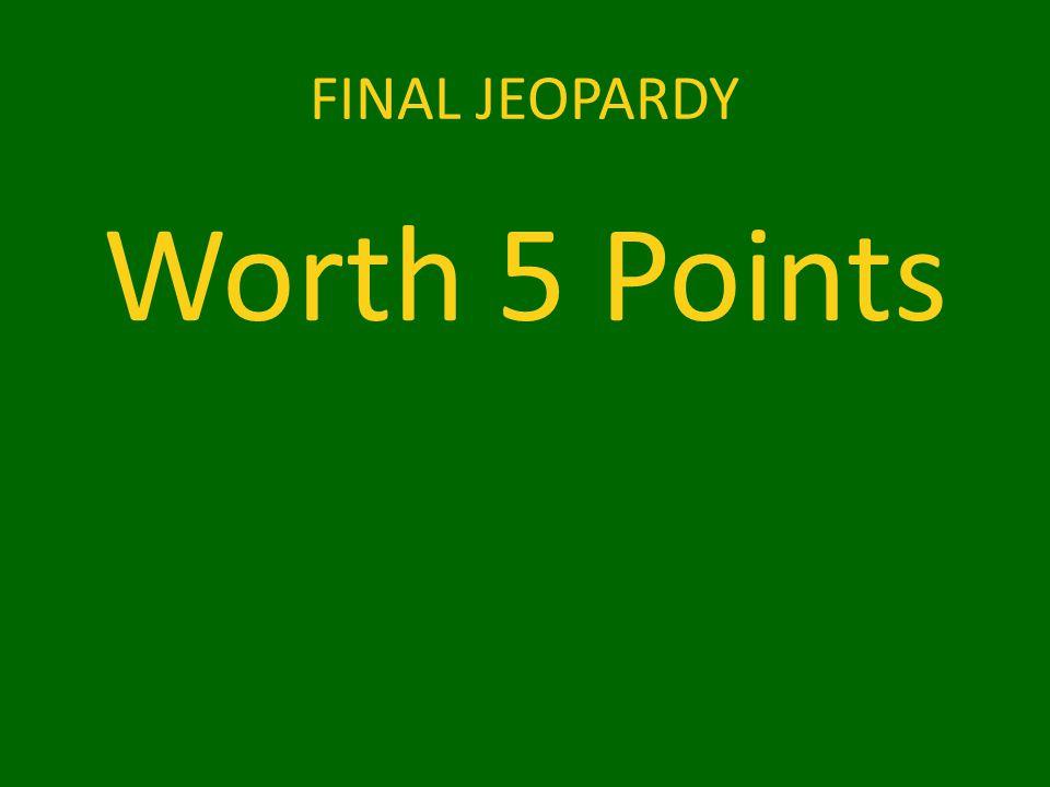 FINAL JEOPARDY Worth 5 Points