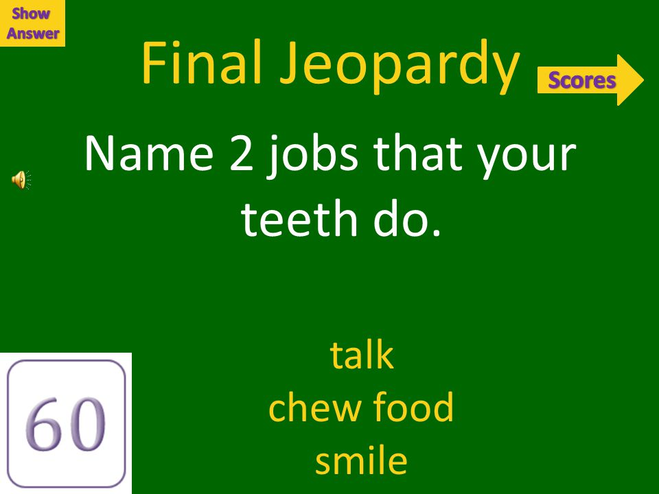 Final Jeopardy Name 2 jobs that your teeth do. talk chew food smile