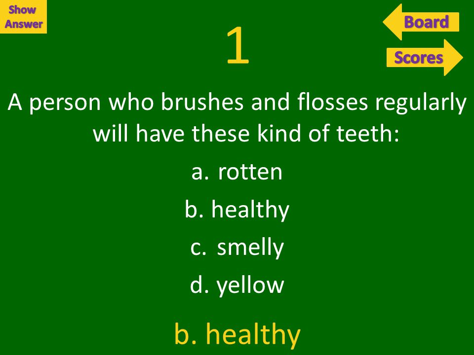 1 A person who brushes and flosses regularly will have these kind of teeth: a.rotten b.healthy c.smelly d.yellow b.