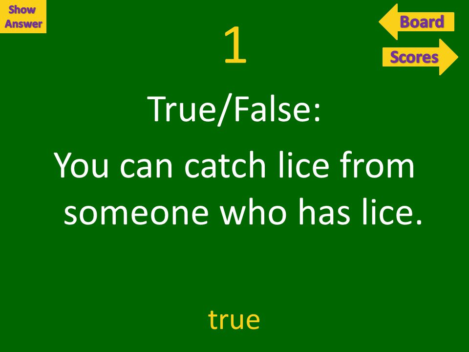 1 True/False: You can catch lice from someone who has lice. true