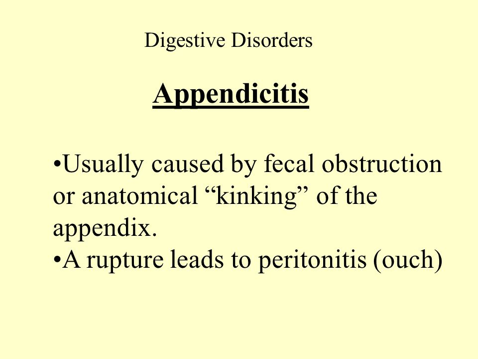 Digestive Disorders Appendicitis Usually caused by fecal obstruction or anatomical kinking of the appendix. A rupture leads to peritonitis (ouch)