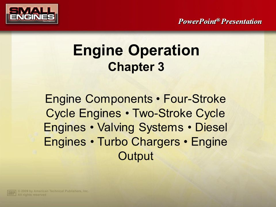 PowerPoint ® Presentation Engine Operation Chapter 3 Engine Components Four-Stroke Cycle Engines Two-Stroke Cycle Engines Valving Systems Diesel Engines Turbo Chargers Engine Output
