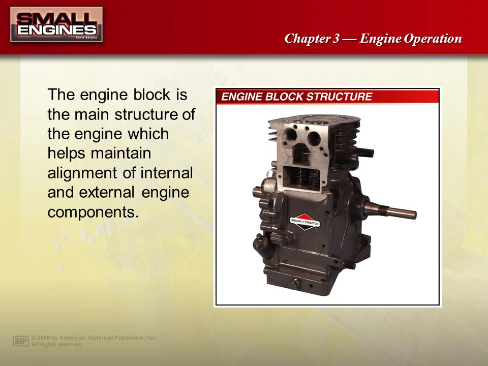 Chapter 3 Engine Operation The engine block is the main structure of the engine which helps maintain alignment of internal and external engine components.