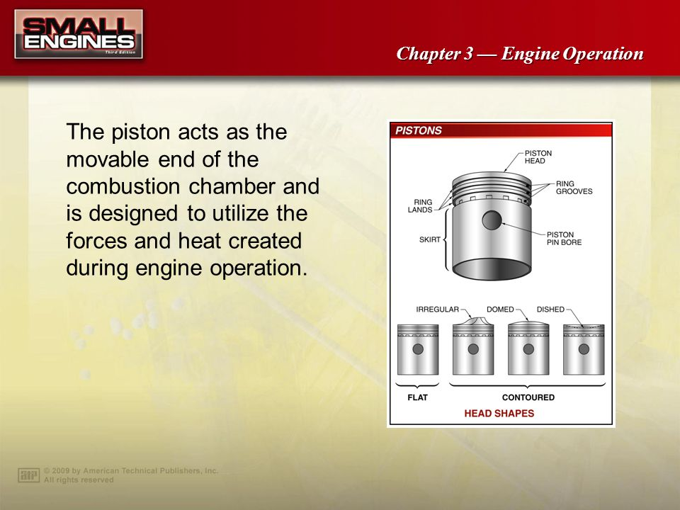 Chapter 3 Engine Operation The piston acts as the movable end of the combustion chamber and is designed to utilize the forces and heat created during engine operation.