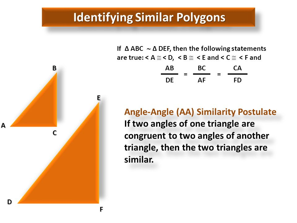 Identifying Similar Polygons If Δ ABC Δ DEF, then the following statements are true: < A < D, < B < E and < C < F and F E D A B C AB = BC = CA DEAFFD Angle-Angle (AA) Similarity Postulate If two angles of one triangle are congruent to two angles of another triangle, then the two triangles are similar.