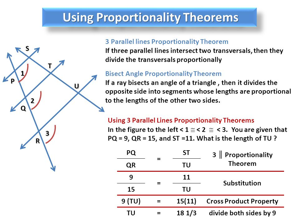 Using Proportionality Theorems 3 Parallel lines Proportionality Theorem If three parallel lines intersect two transversals, then they divide the transversals proportionally Bisect Angle Proportionality Theorem If a ray bisects an angle of a triangle, then it divides the opposite side into segments whose lengths are proportional to the lengths of the other two sides.