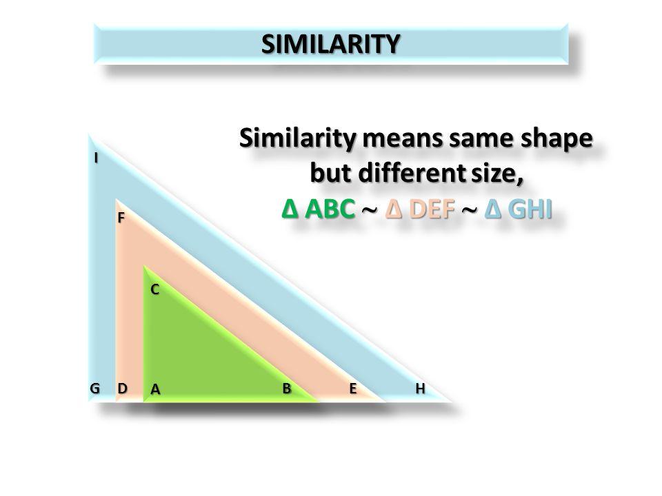 SIMILARITYSIMILARITY Similarity means same shape but different size, Δ ABC Δ DEF Δ GHI Similarity means same shape but different size, Δ ABC Δ DEF Δ GHI A C BDE F GH I