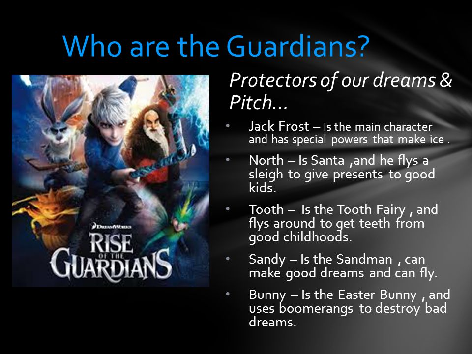 Protectors of our dreams & Pitch… Jack Frost – Is the main character and has special powers that make ice.