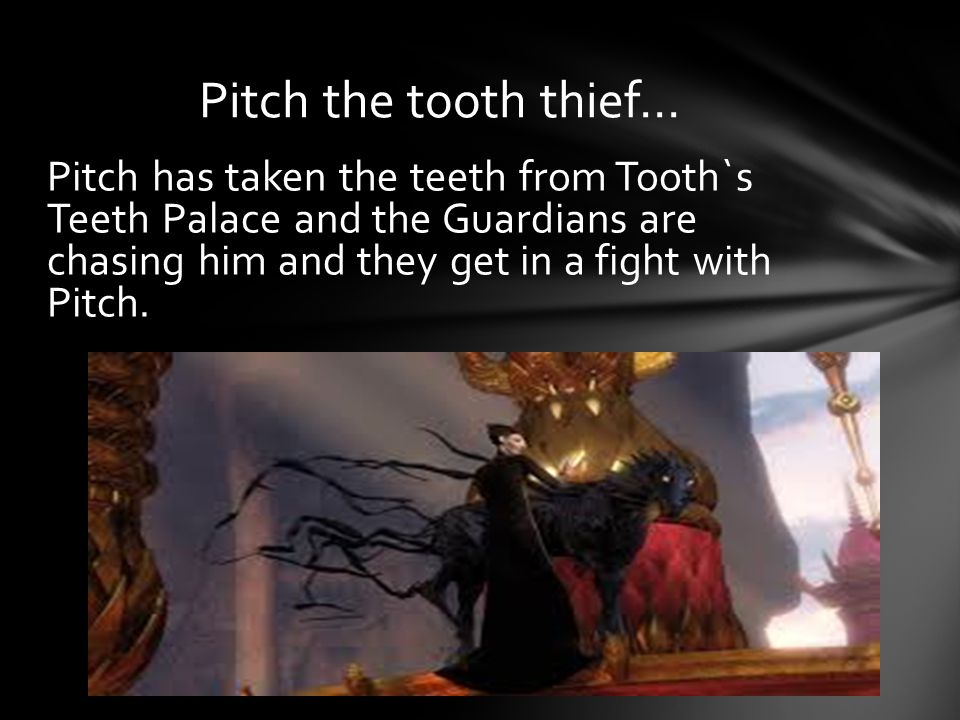 Pitch has taken the teeth from Tooth`s Teeth Palace and the Guardians are chasing him and they get in a fight with Pitch.