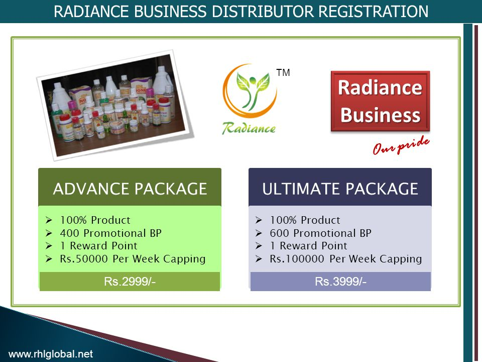 RADIANCE BUSINESS DISTRIBUTOR REGISTRATION ADVANCE PACKAGE 100% Product 400 Promotional BP 1 Reward Point Rs Per Week Capping ULTIMATE PACKAGE 100% Product 600 Promotional BP 1 Reward Point Rs Per Week Capping Rs.2999/-Rs.3999/- Radiance Business Our pride TM