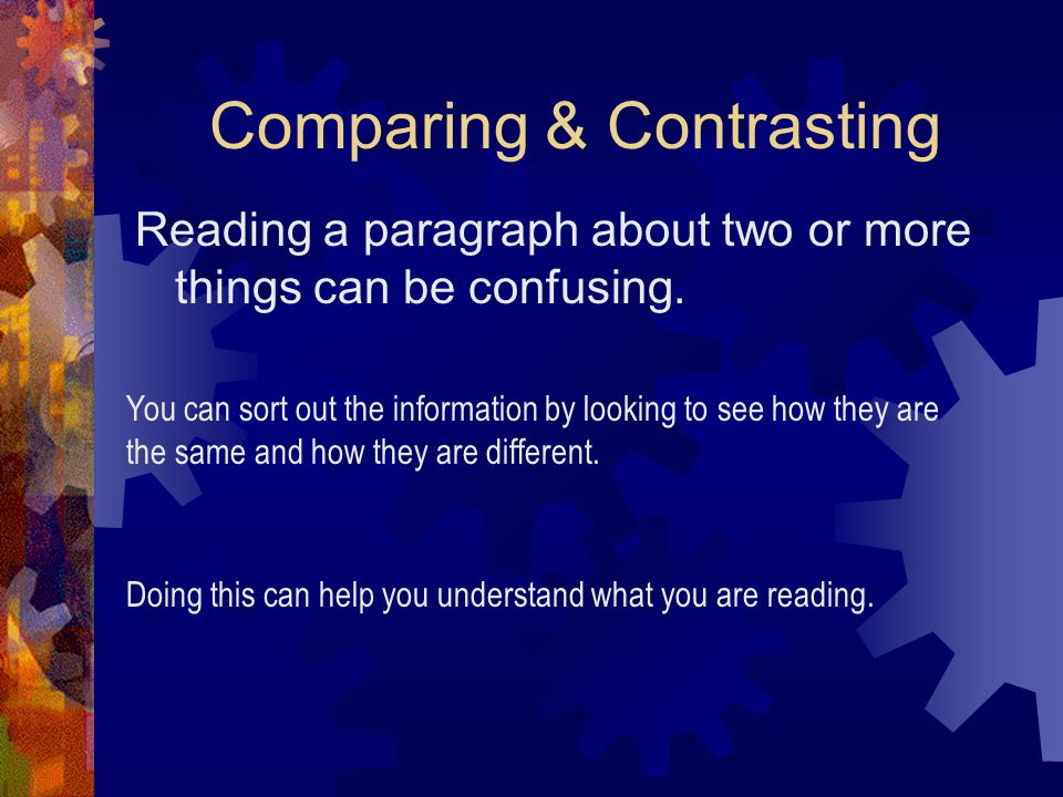 Comparing & Contrasting Reading a paragraph about two or more things can be confusing. You can sort out the information by looking to see how they are
