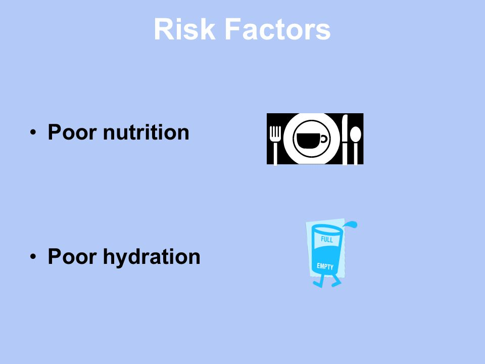Risk Factors Poor nutrition Poor hydration