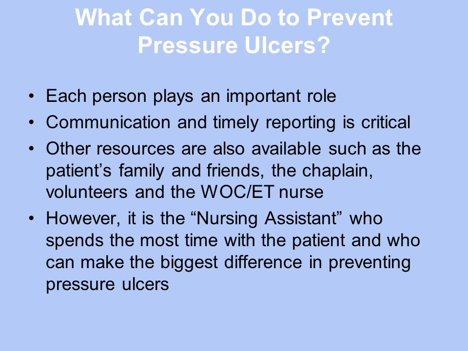 What Can You Do to Prevent Pressure Ulcers? Each person plays an important role Communication and timely reporting is critical Other resources are als