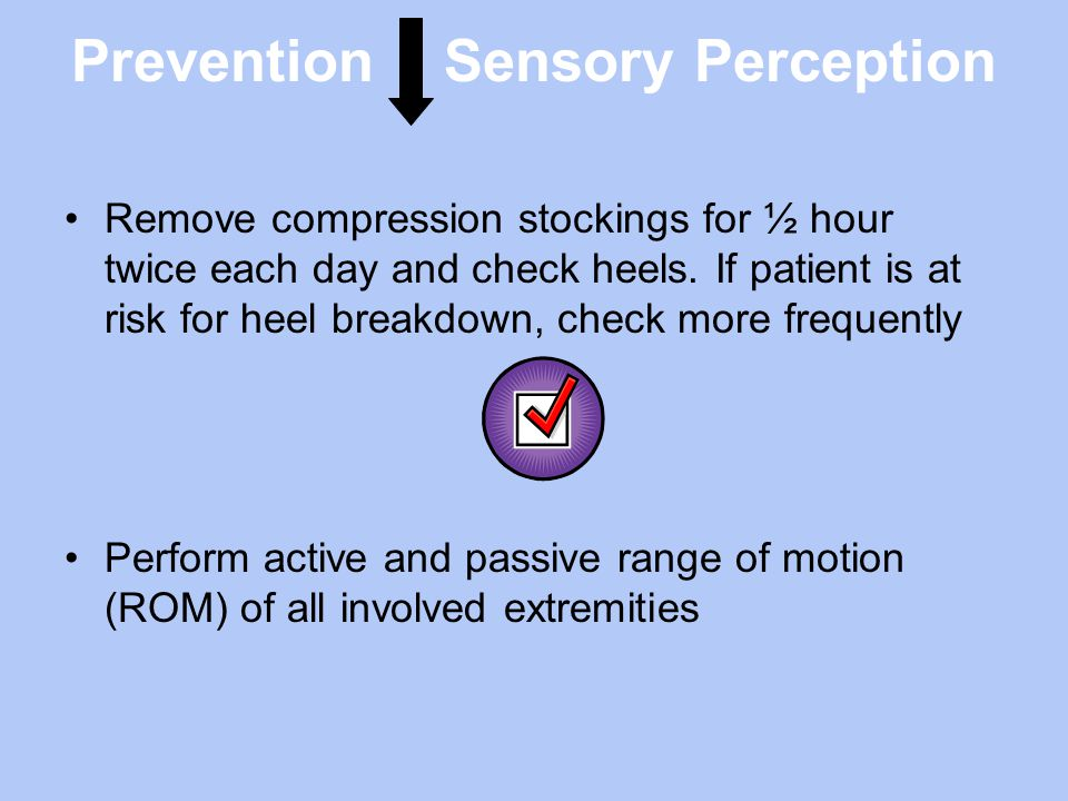 Prevention Sensory Perception Remove compression stockings for ½ hour twice each day and check heels. If patient is at risk for heel breakdown, check