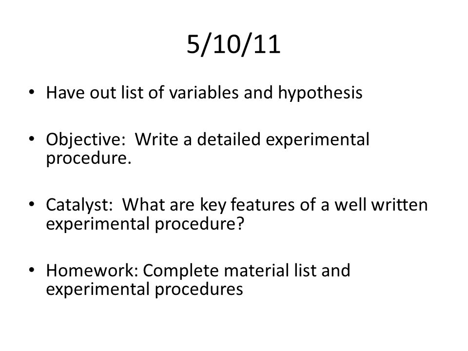 5/10/11 Have out list of variables and hypothesis Objective: Write a detailed experimental procedure.
