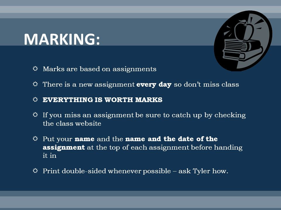 Marks are based on assignments There is a new assignment every day so dont miss class EVERYTHING IS WORTH MARKS If you miss an assignment be sure to catch up by checking the class website Put your name and the name and the date of the assignment at the top of each assignment before handing it in Print double-sided whenever possible – ask Tyler how.