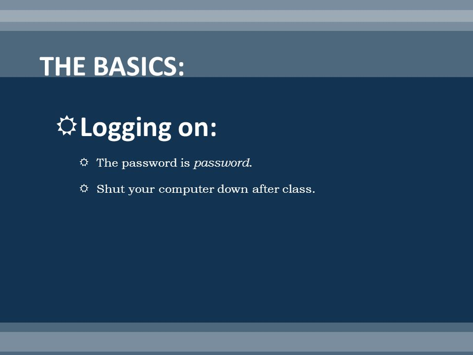 Logging on: The password is password. Shut your computer down after class.