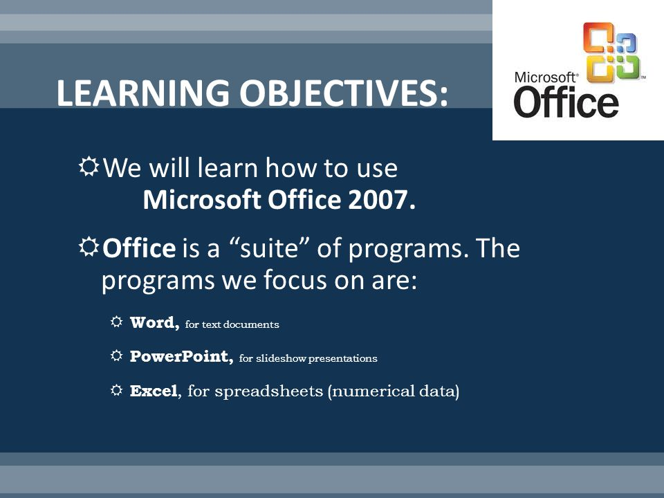 We will learn how to use Microsoft Office 2007. Office is a suite of programs.