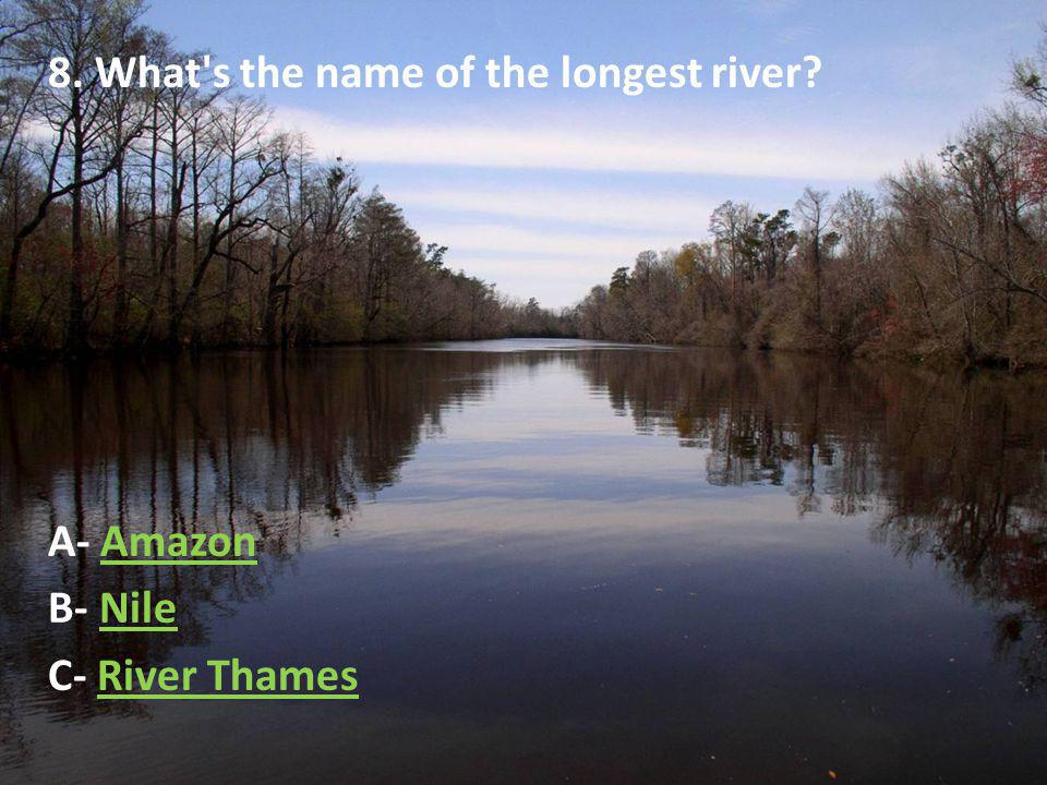 8. What s the name of the longest river A- AmazonAmazon B- NileNile C- River ThamesRiver Thames