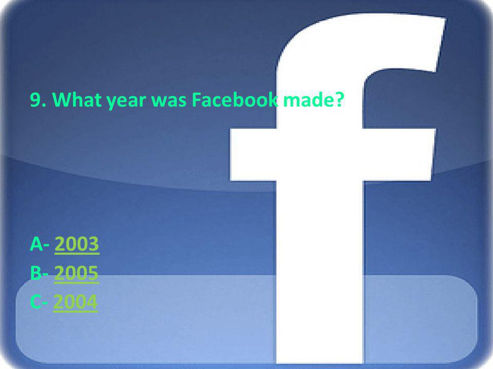 9. What year was Facebook made? A- 20032003 B- 20052005 C- 20042004