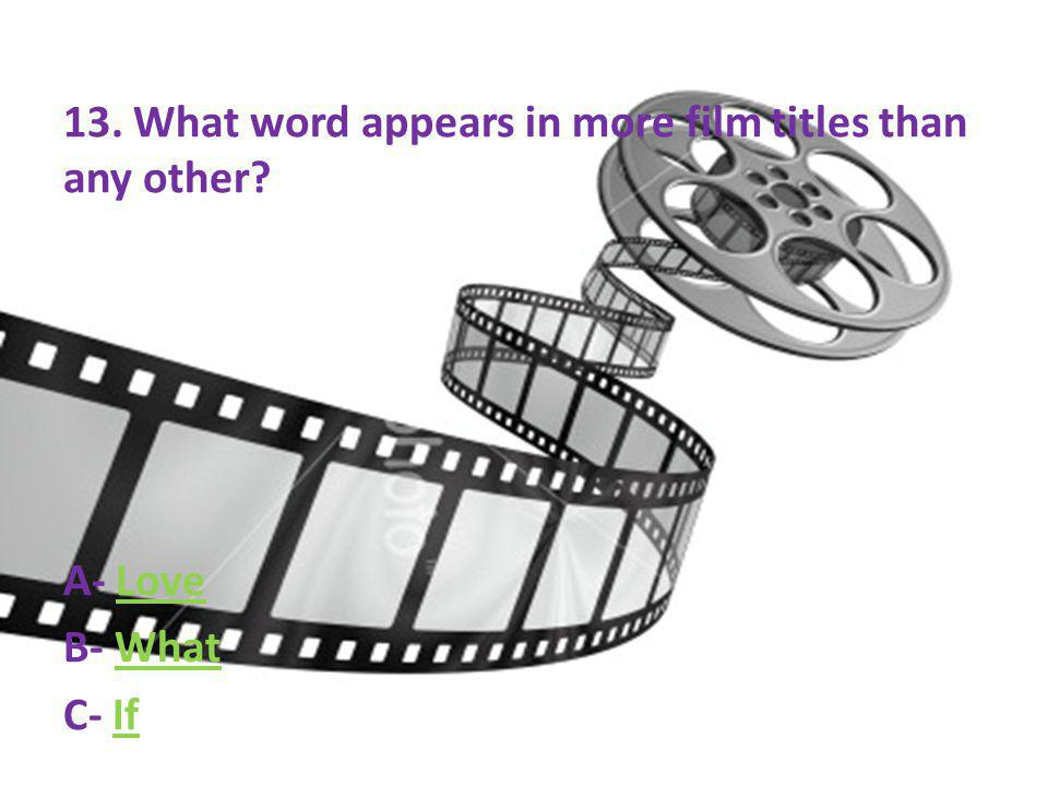 13. What word appears in more film titles than any other? A- LoveLove B- WhatWhat C- IfIf