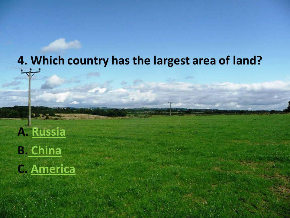 4. Which country has the largest area of land A. RussiaRussia B. China China C. AmericaAmerica
